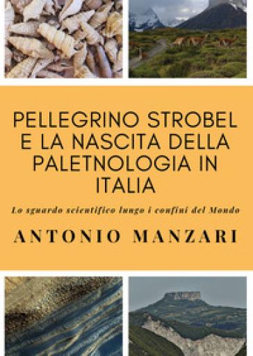 Pellegrino Strobel e la nascita della paletnologia in Italia. Lo sguardo scientifico lungo i confini del mondo - Antonio Manzari |