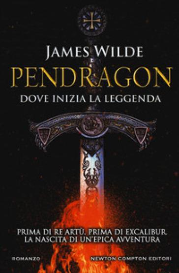 Pendragon. Dove inizia la leggenda - James Wilde | Rochesterscifianimecon.com