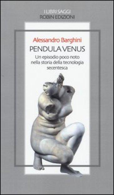 Pendula venus. Un episodio poco noto nella storia della tecnologia secentesca - Alessandro Barghini |