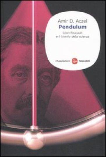 Pendulum. Léon Foucault e il trionfo della scienza - Amir D. Aczel |