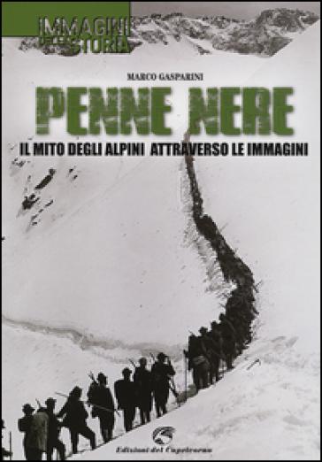 Penne nere. Il mito degli alpini attraverso le immagini - Marco Gasparini |