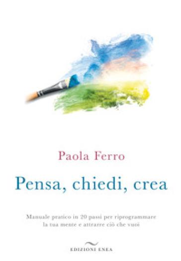 Pensa, chiedi, crea. Manuale pratico in 20 passi per riprogrammare la tua mente e attrarre ciò che vuoi - Paola Ferro  