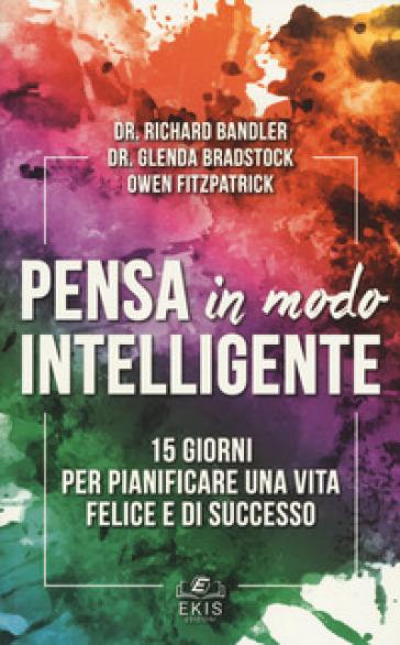 Pensa in modo intelligente. 15 giorni per pianificare una vita felice e di successo - Richard Bandler |