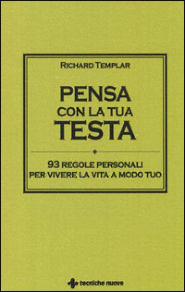 Pensa con la tua testa. 93 regole personali per vivere la vita a modo tuo - Richard Templar |