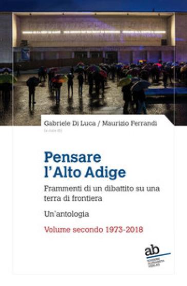 Pensare l'Alto Adige. Frammenti del dibattito italiano su una terra di frontiera. Un'antologia. 2: 1973-2018 - G. Di Luca  