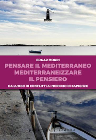 Pensare il Mediterraneo, mediterraneizzare il pensiero. Da luogo di conflitti a incrocio di sapienze - Edgar Morin |