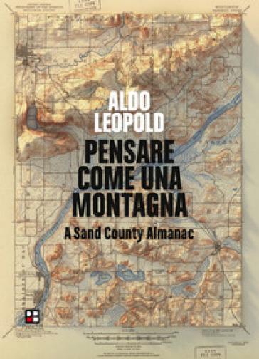 Pensare come una montagna. A Sand County Almanac. Ediz. integrale - Aldo Leopold pdf epub