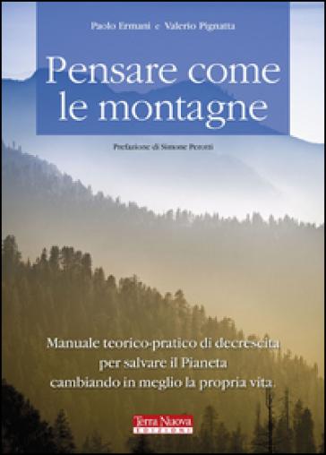 Pensare come le montagne. Manuale teorico-pratico di decrescita per salvare il pianeta cambiando in meglio la propria vita - Paolo Ermani |