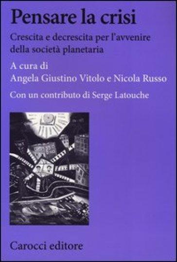 Pensare la crisi. Crescita e decrescita per l'avvenire della società planetaria - A. Giustino Vitolo | Thecosgala.com