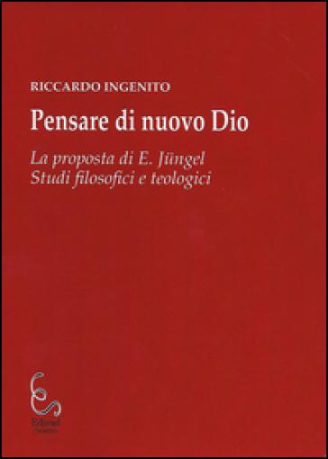 Pensare di nuovo Dio. La proposta di E. Jungel. Studi filosofici e teologici - Riccardo Ingenito  