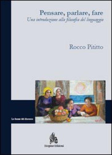 Pensare, parlare, fare. Una introduzione alla filosofia del linguaggio - Rocco Pititto |