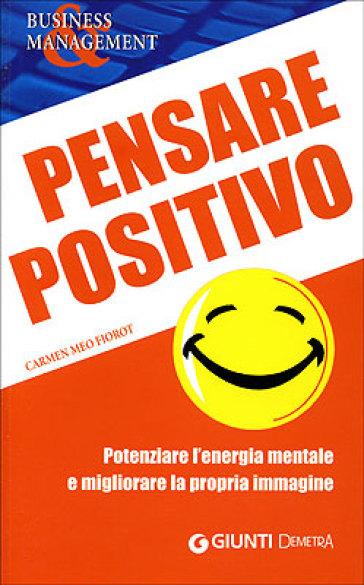 Pensare positivo. Potenziare l'energia mentale e migliorare la propria immagine - Carmen Meo Fiorot |