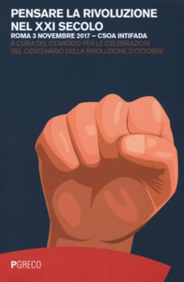 Pensare la rivoluzione nel XXI secolo (Roma, 3 novembre 2017) - Comitato per le celebrazioni del centenario della rivoluzione d'ottobre  