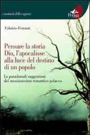 Pensare la storia, Dio, l'apocalisse alla luce del destino di un popolo. Le paradossali suggestioni del messianesimo romantico polacco - Fabrizio Ferrazzi | Kritjur.org