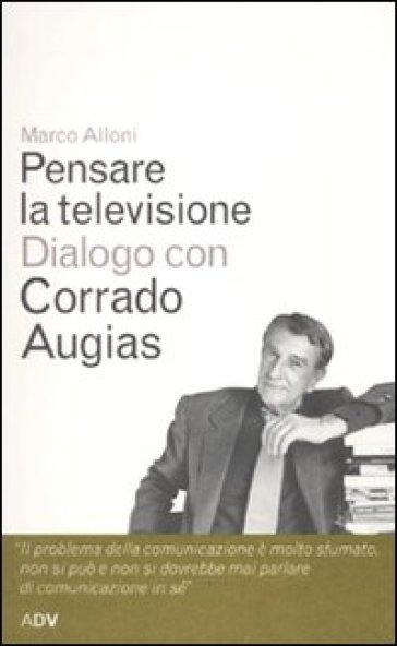 Pensare la televisione. Dialogo con Corrado Augias - Corrado Augias |