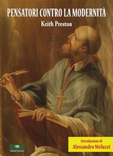 Pensatori contro la modernità - Preston Keith |