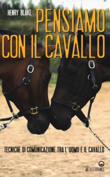 Pensiamo con il cavallo. Tecniche di comunicazione tra l'uomo e il cavallo - Henry Blake pdf epub