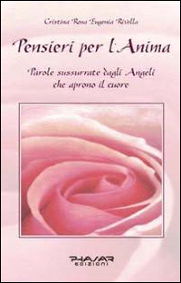 Pensieri per l'anima. Parole sussurrate dagli angeli che aprono il cuore - Cristina R. Rivella |