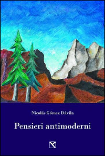 Pensieri antimoderni - Nicolas Gomez Davila |
