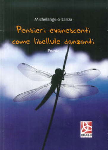 Pensieri evanescenti come libellule danzanti - Michelangelo Lanza |