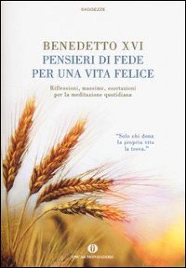 Pensieri di fede per una vita felice. Riflessioni, massime, esortazioni per la meditazione quotidiana - Benedetto XVI (Papa Joseph Ratzinger) |