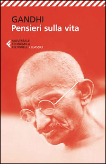 Pensieri sulla vita - Mohandas Karamchand Gandhi |