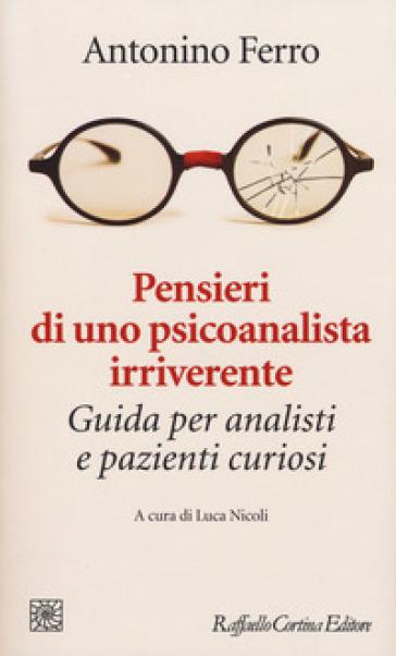Pensieri di uno psicoanalista irriverente. Guida per analisti e pazienti curiosi - Antonino Ferro   Rochesterscifianimecon.com