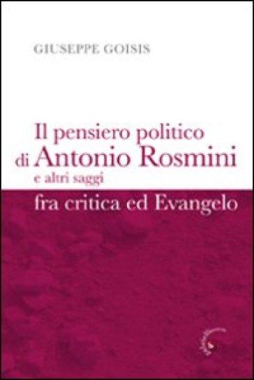 Pensiero politico di Antonio Rosmini e altri saggi fra critica ed Evangelo (Il) - Giuseppe Goisis |