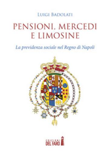 Pensioni, mercedi e limosine. La previdenza sociale nel Regno di Napoli - Luigi Badolati |