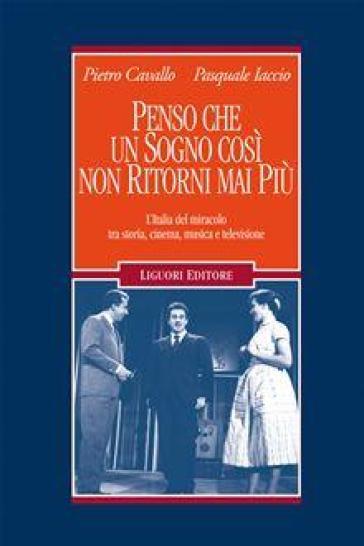 Penso che un sogno così non ritorni mai più. L'Italia del miracolo tra storia, cinema, musica e televisione - Pietro Cavallo |