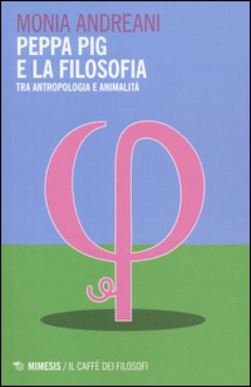 Peppa Pig e la filosofia. Tra antropologia e animalità - Monia Andreani | Rochesterscifianimecon.com