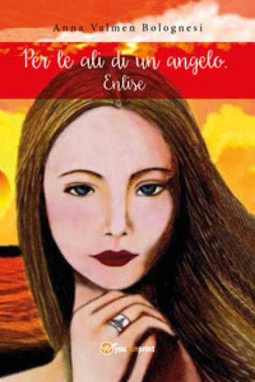 Per le ali di un angelo. Enlise - Anna Valmen Bolognesi |