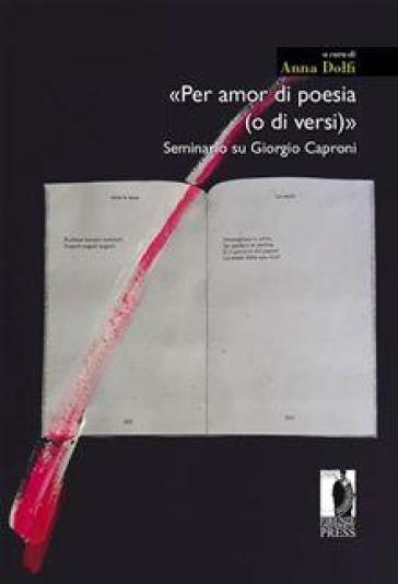 «Per amor di poesia (o di versi)». Seminario su Giorgio Caproni - A. Dolfi |