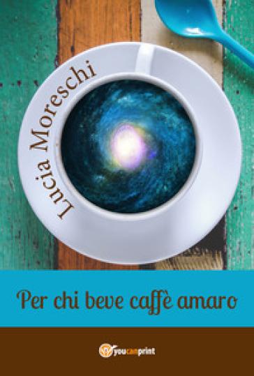 Per chi beve caffè amaro - Lucia Moreschi | Jonathanterrington.com