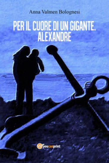 Per il cuore di un gigante. Alexandre - Anna Valmen Bolognesi  