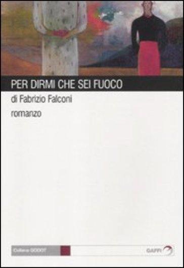 Per dirmi che sei fuoco - Fabrizio Falconi |