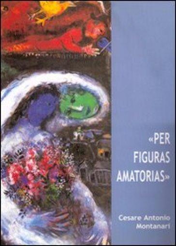 «Per figuras amatorias» - Cesare A. Montanari |