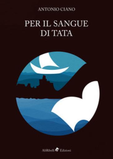 Per il sangue di Tata - Antonio Ciano |