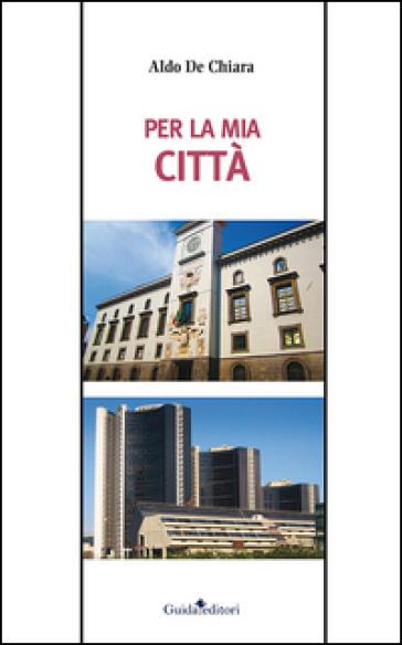 Per la mia città - Aldo De Chiara |