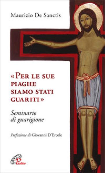 «Per le sue piaghe siamo stati guariti». Seminario di guarigione - Maurizio De Sanctis |