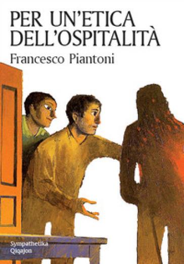 Per un'etica dell'ospitalità - Francesco Piantoni |