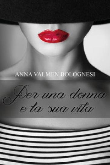 Per una donna e la sua vita - Anna Valmen Bolognesi | Jonathanterrington.com
