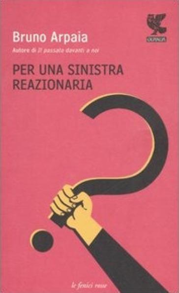 Per una sinistra reazionaria - Bruno Arpaia  