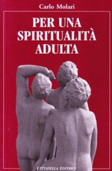 Per una spiritualità adulta - Carlo Molari |