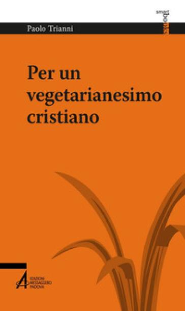 Per un vegetarianesimo cristiano - Paolo Trianni | Jonathanterrington.com