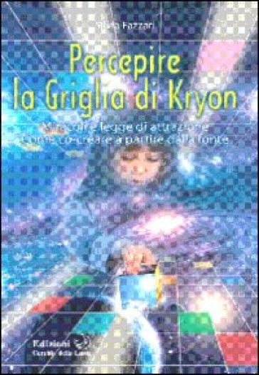 Percepire la griglia di Kryon. Miracoli e legge di attrazione. Come co-creare a partire dalla fonte - Silvia Fazzari |