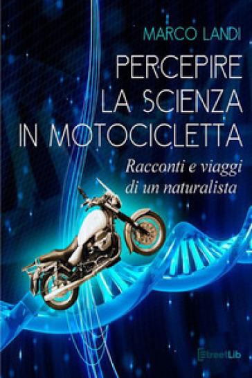 Percepire la scienza in motocicletta. Racconti e viaggi di un naturalista - Marco Landi | Jonathanterrington.com
