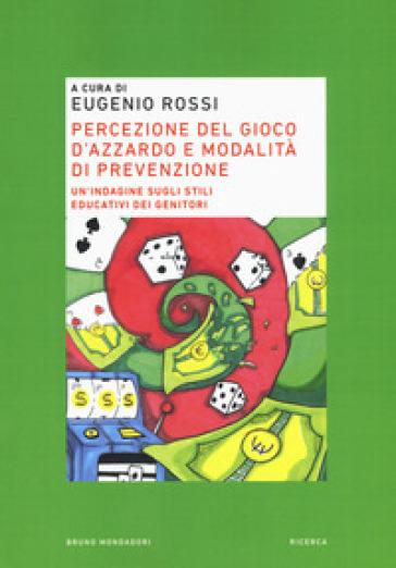Percezione del gioco d'azzardo e modalità di prevenzione. Un'indagine sugli stili educativi dei genitori - E. Rossi |