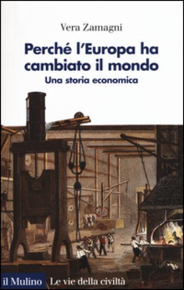Perché l'Europa ha cambiato il mondo. Una storia economica - Vera Zamagni | Ericsfund.org