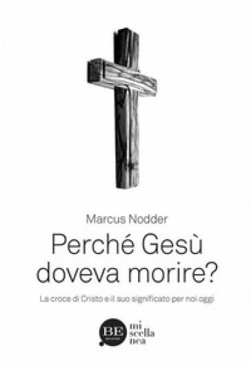 Perché Gesù doveva morire? La croce di Cristo e il suo significato per noi oggi - Marcus Nodder |